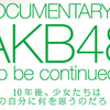 【速攻レポート】DOCUMENTARY of AKB48 to be continued 10年後、少女たちは今の自分に何を思うのだろう?