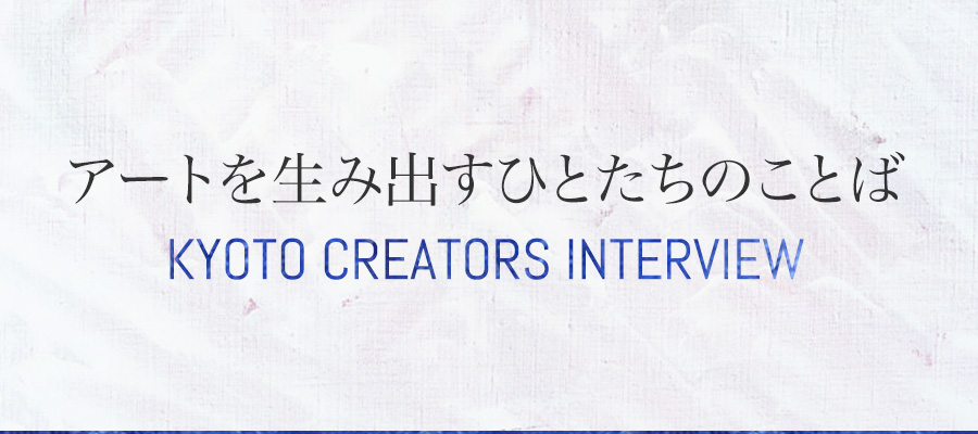 アートを生み出すひとたちのことば ~KYOTO CREATORS INTERVIEW~
